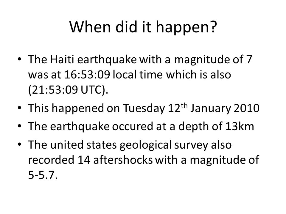 When did it happen? The Haiti earthquake with a magnitude of 7 was at 16:53:09 local time which is also (21:53:09 UTC). This happened on Tuesday 12 th