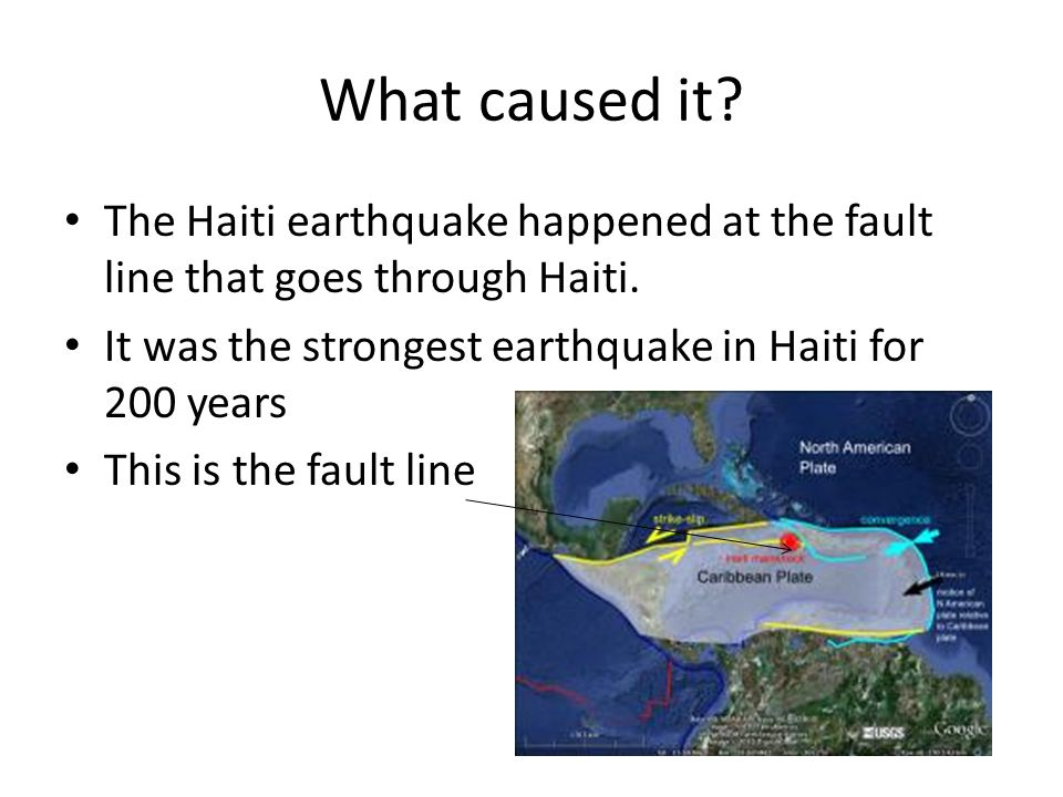 What caused it? The Haiti earthquake happened at the fault line that goes through Haiti. It was the strongest earthquake in Haiti for 200 years This i