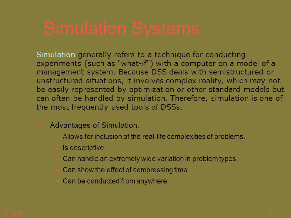 10/12/201415 Simulation Systems Simulation generally refers to a technique for conducting experiments (such as