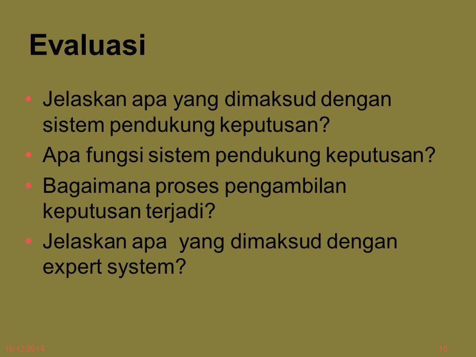 10/12/201416 Evaluasi Jelaskan apa yang dimaksud dengan sistem pendukung keputusan? Apa fungsi sistem pendukung keputusan? Bagaimana proses pengambila