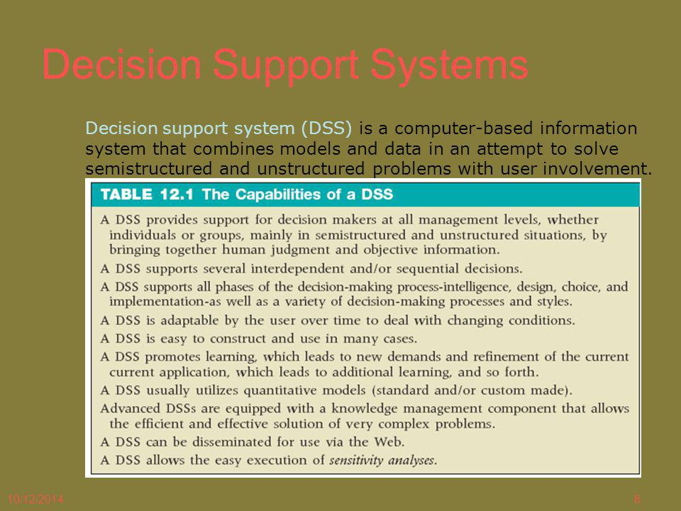 10/12/20148 Decision Support Systems Decision support system (DSS) is a computer-based information system that combines models and data in an attempt