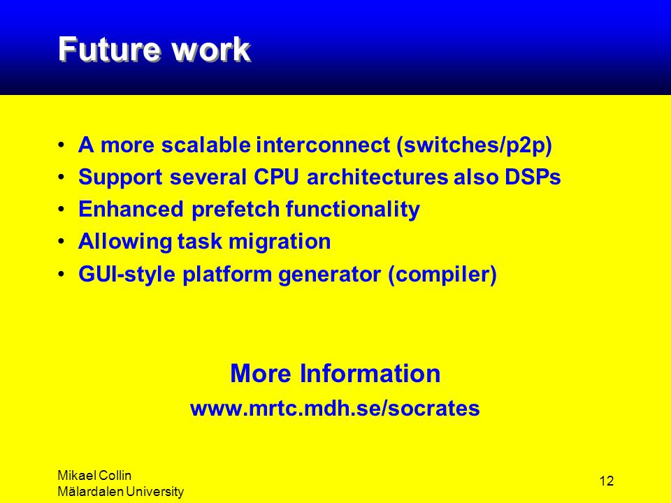 Mikael Collin Mälardalen University 12 Future work A more scalable interconnect (switches/p2p) Support several CPU architectures also DSPs Enhanced pr