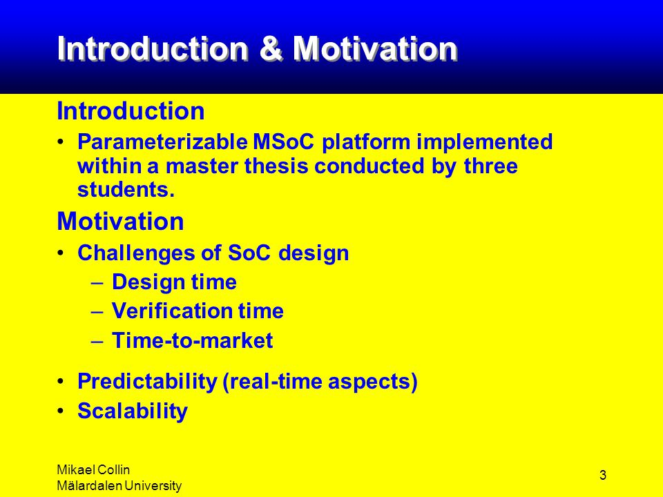 Mikael Collin Mälardalen University 3 Introduction & Motivation Introduction Parameterizable MSoC platform implemented within a master thesis conducte