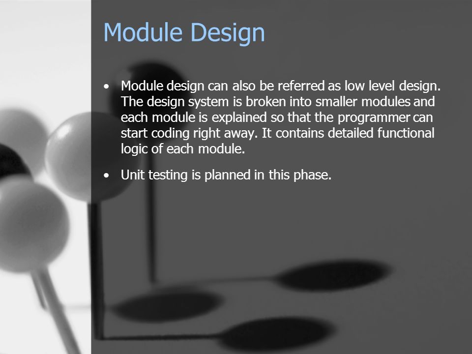 Module Design Module design can also be referred as low level design. The design system is broken into smaller modules and each module is explained so