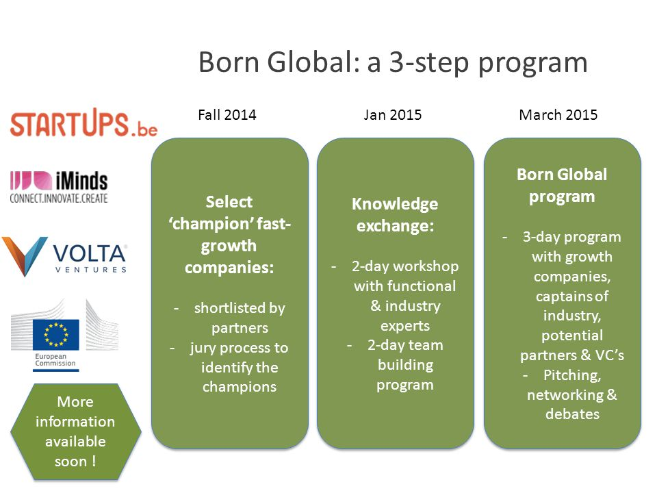 Born Global: a 3-step program Select 'champion' fast- growth companies: -shortlisted by partners -jury process to identify the champions Select 'champion' fast- growth companies: -shortlisted by partners -jury process to identify the champions Knowledge exchange: -2-day workshop with functional & industry experts -2-day team building program Knowledge exchange: -2-day workshop with functional & industry experts -2-day team building program Born Global program -3-day program with growth companies, captains of industry, potential partners & VC's -Pitching, networking & debates Born Global program -3-day program with growth companies, captains of industry, potential partners & VC's -Pitching, networking & debates Fall 2014Jan 2015March 2015 More information available soon !