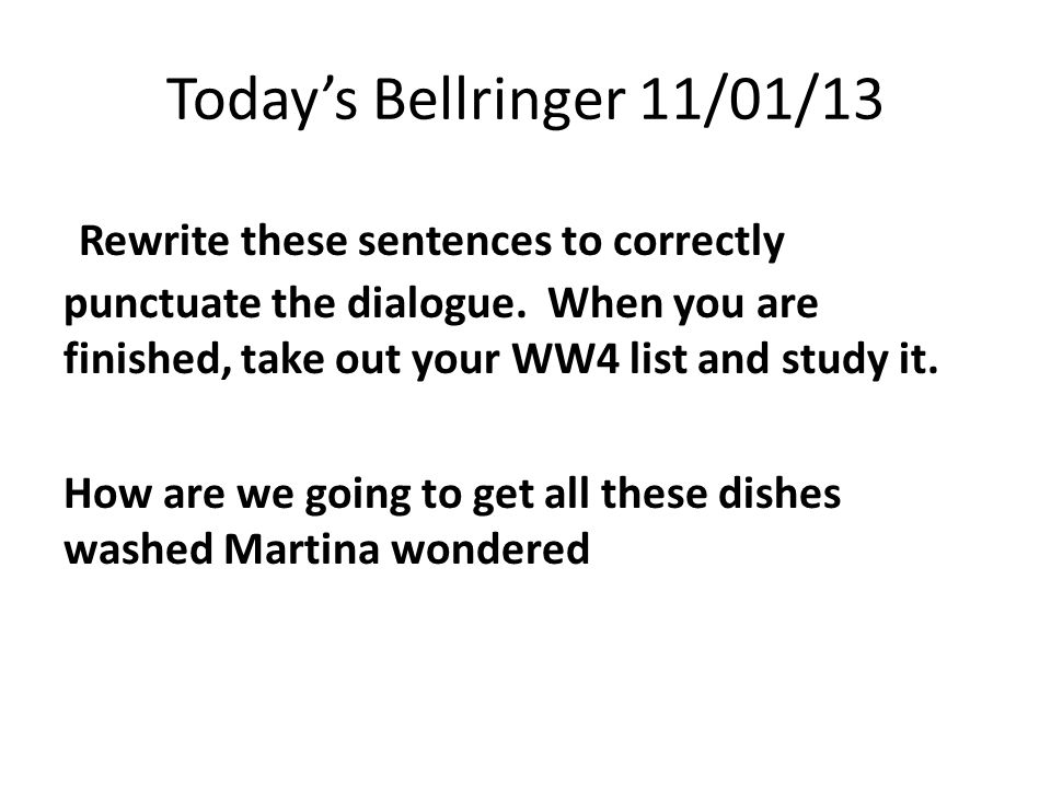 Today's Bellringer 11/01/13 Rewrite these sentences to correctly punctuate the dialogue.