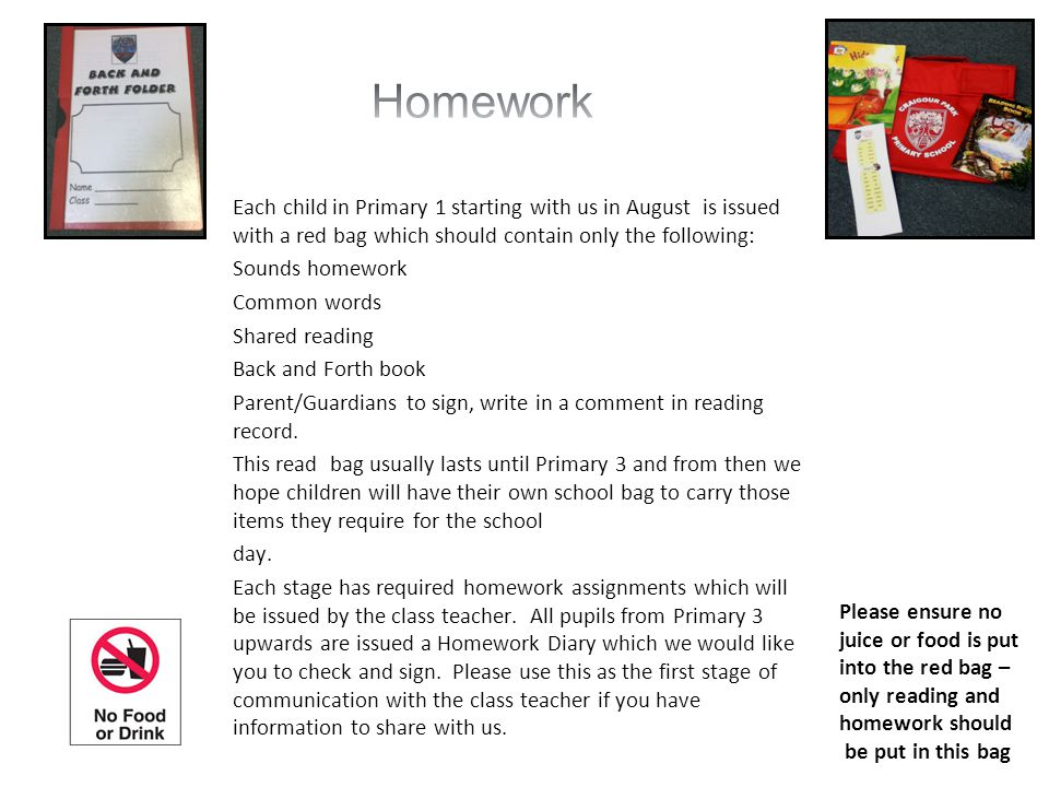 Each child in Primary 1 starting with us in August is issued with a red bag which should contain only the following: Sounds homework Common words Shared reading Back and Forth book Parent/Guardians to sign, write in a comment in reading record.