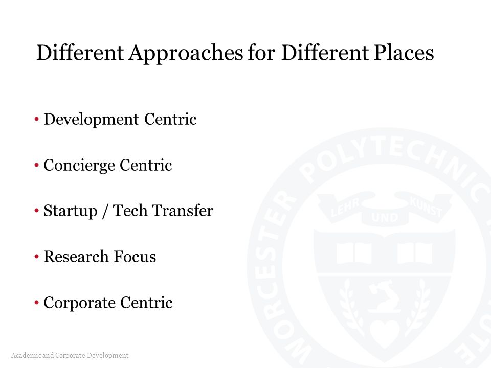 Different Approaches for Different Places Academic and Corporate Development Development Centric Concierge Centric Startup / Tech Transfer Research Focus Corporate Centric