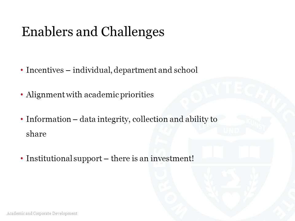 Enablers and Challenges Academic and Corporate Development Incentives – individual, department and school Alignment with academic priorities Information – data integrity, collection and ability to share Institutional support – there is an investment!