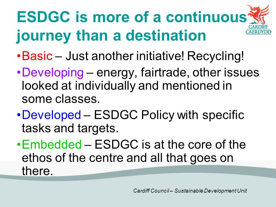 Cardiff Council – Sustainable Development Unit ESDGC is more of a continuous journey than a destination Basic – Just another initiative! Recycling! De