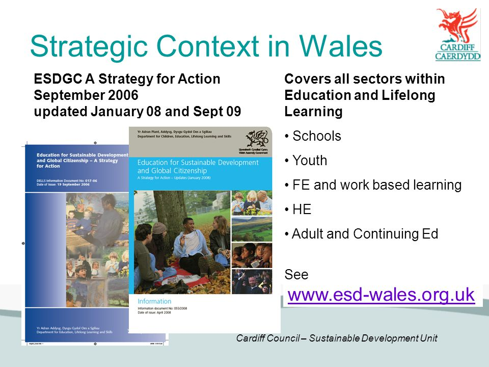 Cardiff Council – Sustainable Development Unit Strategic Context in Wales ESDGC A Strategy for Action September 2006 updated January 08 and Sept 09 Covers all sectors within Education and Lifelong Learning Schools Youth FE and work based learning HE Adult and Continuing Ed See www.esd-wales.org.uk