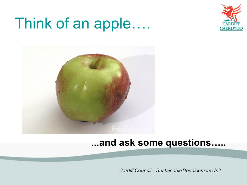 Cardiff Council – Sustainable Development Unit Think of an apple…. … and ask some questions…..