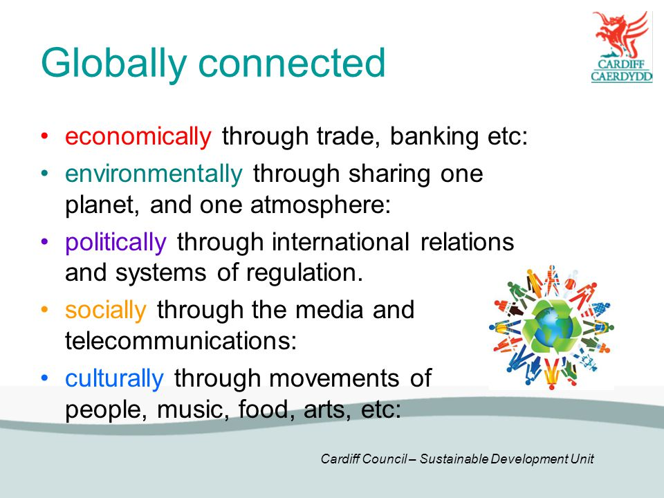Cardiff Council – Sustainable Development Unit economically through trade, banking etc: environmentally through sharing one planet, and one atmosphere: politically through international relations and systems of regulation.