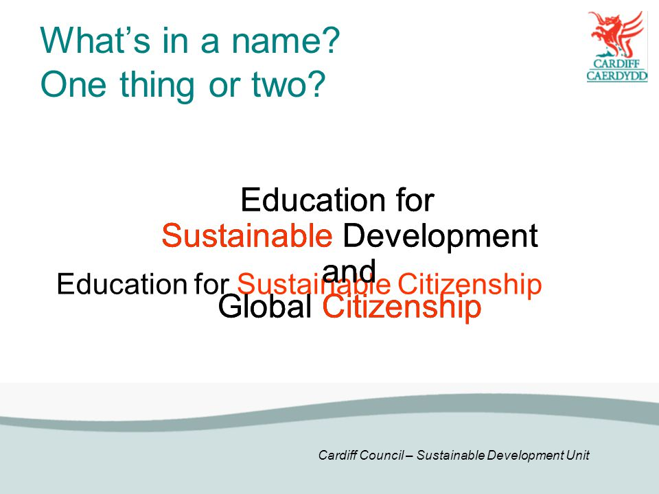Cardiff Council – Sustainable Development Unit What's in a name? One thing or two? Education for Sustainable Development and Global Citizenship Educat