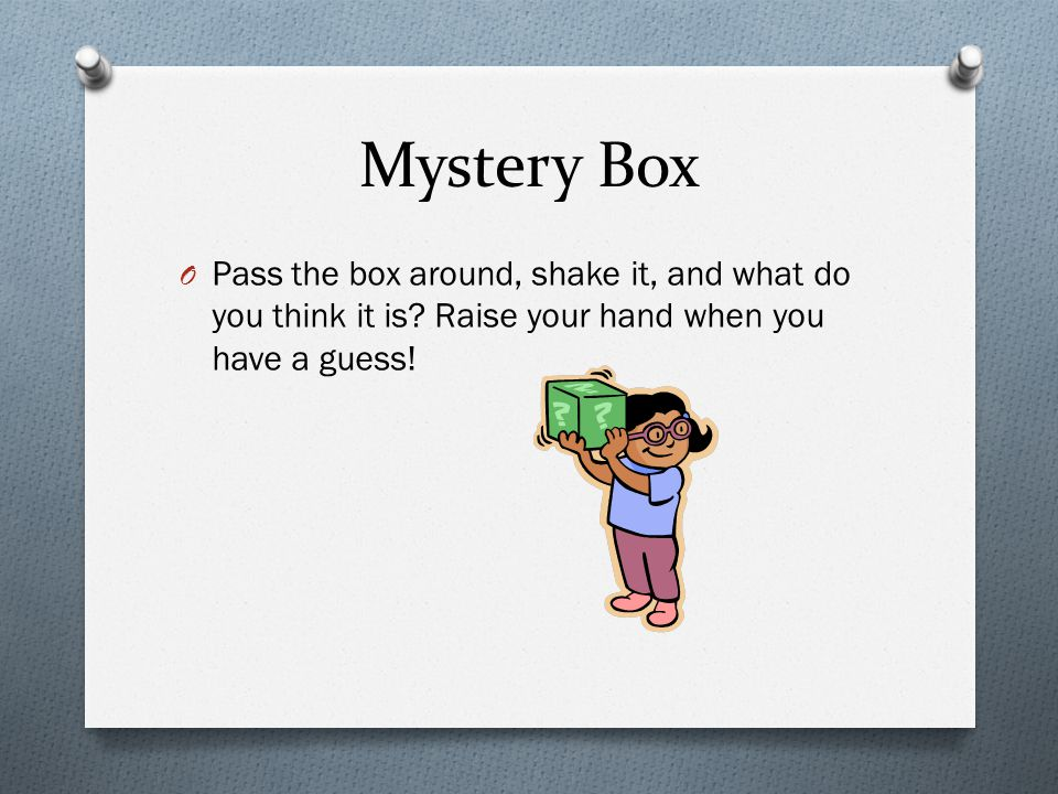 Mystery Box O Pass the box around, shake it, and what do you think it is.
