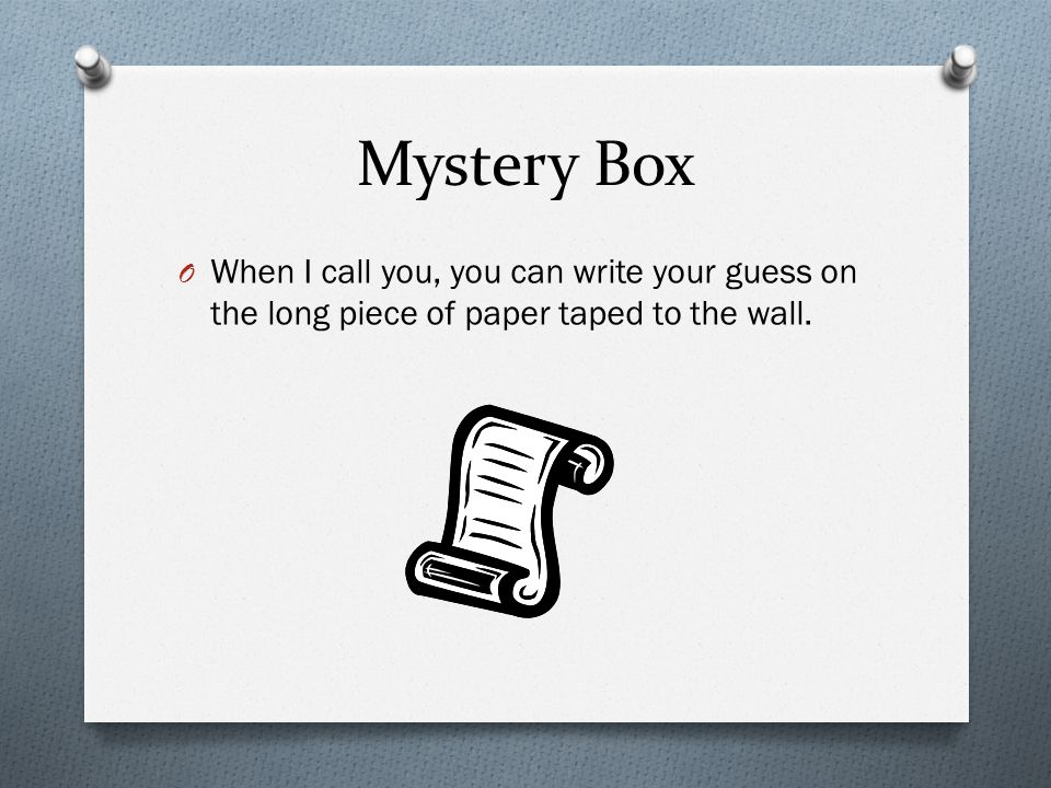 Mystery Box O When I call you, you can write your guess on the long piece of paper taped to the wall.