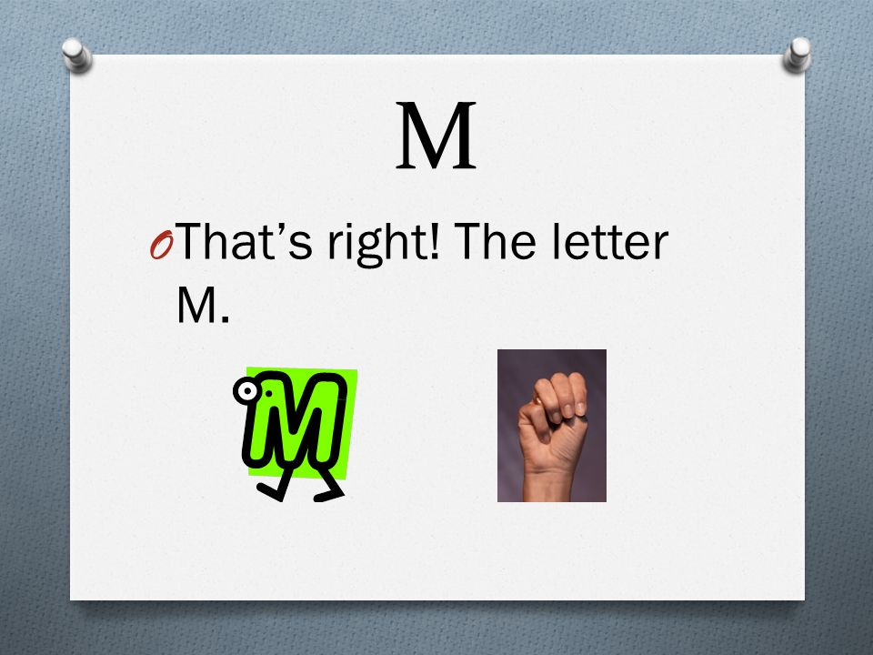 M O That's right! The letter M.