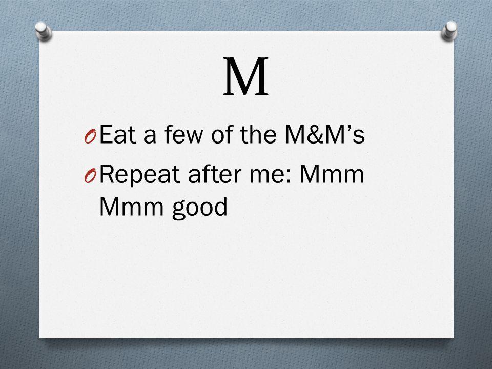 M O Eat a few of the M&M's O Repeat after me: Mmm Mmm good