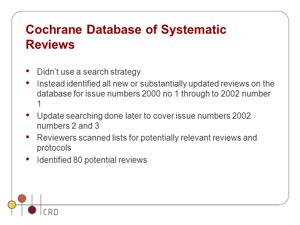 Cochrane Database of Systematic Reviews Didn't use a search strategy Instead identified all new or substantially updated reviews on the database for issue numbers 2000 no 1 through to 2002 number 1 Update searching done later to cover issue numbers 2002 numbers 2 and 3 Reviewers scanned lists for potentially relevant reviews and protocols Identified 80 potential reviews