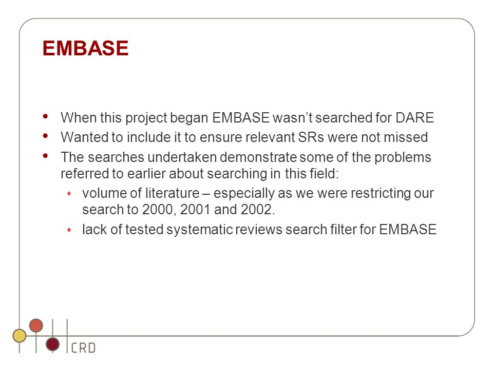 EMBASE When this project began EMBASE wasn't searched for DARE Wanted to include it to ensure relevant SRs were not missed The searches undertaken demonstrate some of the problems referred to earlier about searching in this field: volume of literature – especially as we were restricting our search to 2000, 2001 and 2002.