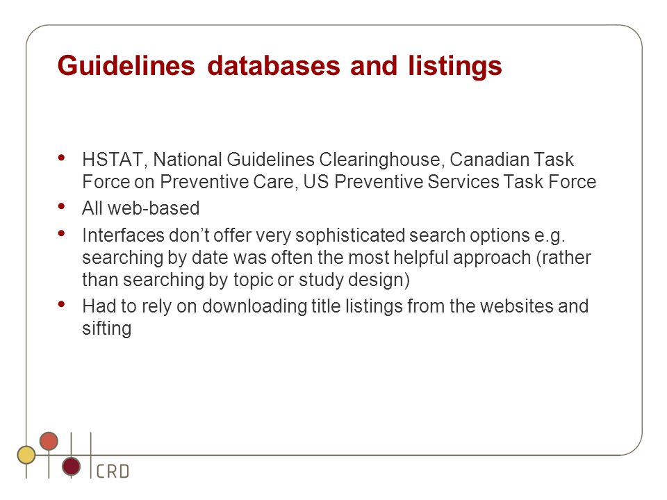 Guidelines databases and listings HSTAT, National Guidelines Clearinghouse, Canadian Task Force on Preventive Care, US Preventive Services Task Force All web-based Interfaces don't offer very sophisticated search options e.g.