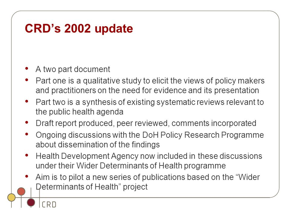 CRD's 2002 update A two part document Part one is a qualitative study to elicit the views of policy makers and practitioners on the need for evidence and its presentation Part two is a synthesis of existing systematic reviews relevant to the public health agenda Draft report produced, peer reviewed, comments incorporated Ongoing discussions with the DoH Policy Research Programme about dissemination of the findings Health Development Agency now included in these discussions under their Wider Determinants of Health programme Aim is to pilot a new series of publications based on the Wider Determinants of Health project