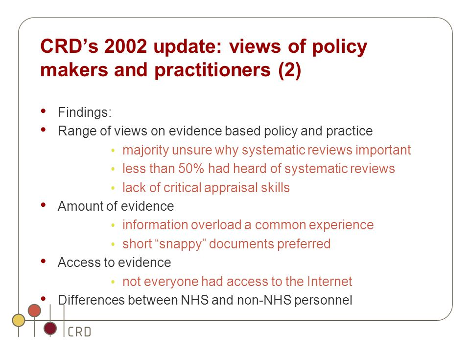 CRD's 2002 update: views of policy makers and practitioners (2) Findings: Range of views on evidence based policy and practice majority unsure why systematic reviews important less than 50% had heard of systematic reviews lack of critical appraisal skills Amount of evidence information overload a common experience short snappy documents preferred Access to evidence not everyone had access to the Internet Differences between NHS and non-NHS personnel