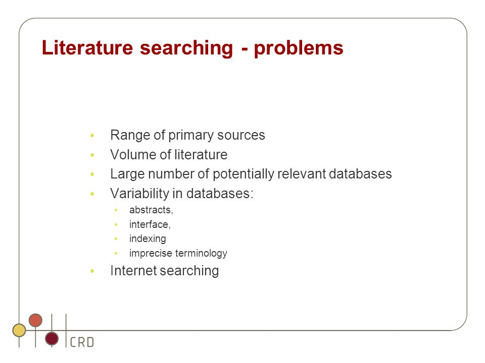 Literature searching - problems Range of primary sources Volume of literature Large number of potentially relevant databases Variability in databases: abstracts, interface, indexing imprecise terminology Internet searching