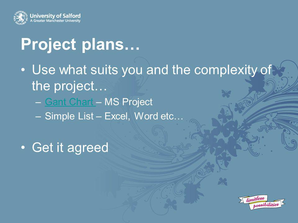 Project plans… Use what suits you and the complexity of the project… –Gant Chart – MS ProjectGant Chart –Simple List – Excel, Word etc… Get it agreed