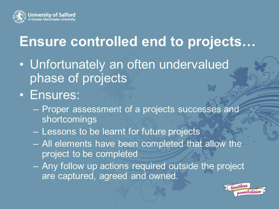 Ensure controlled end to projects… Unfortunately an often undervalued phase of projects Ensures: –Proper assessment of a projects successes and shortc
