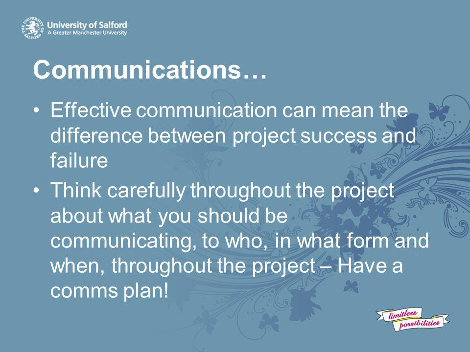 Communications… Effective communication can mean the difference between project success and failure Think carefully throughout the project about what