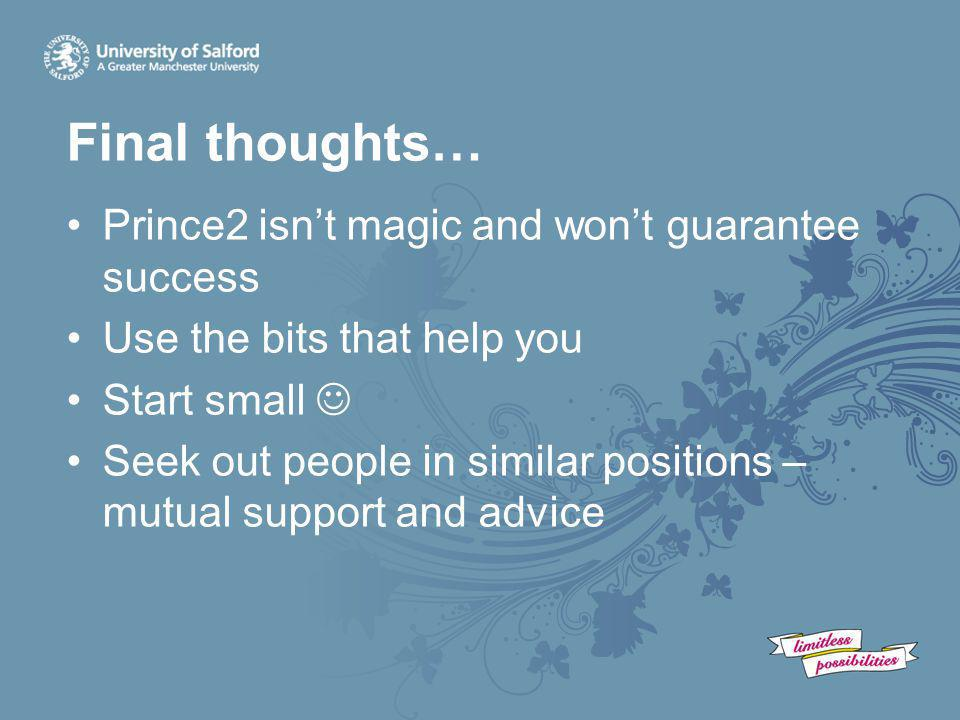 Final thoughts… Prince2 isn't magic and won't guarantee success Use the bits that help you Start small Seek out people in similar positions – mutual s