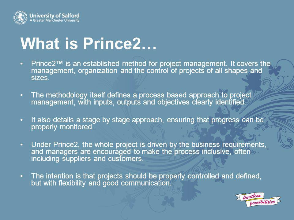 What is Prince2… Prince2™ is an established method for project management. It covers the management, organization and the control of projects of all s