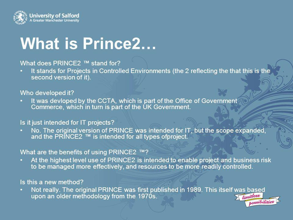What is Prince2… What does PRINCE2 ™ stand for? It stands for Projects in Controlled Environments (the 2 reflecting the that this is the second versio