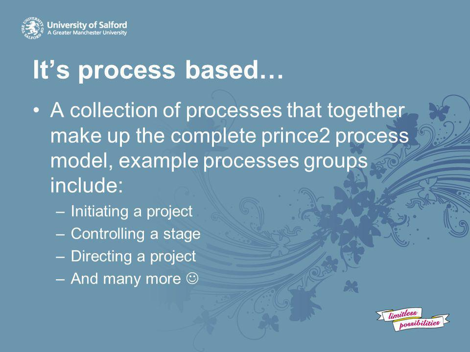 It's process based… A collection of processes that together make up the complete prince2 process model, example processes groups include: –Initiating