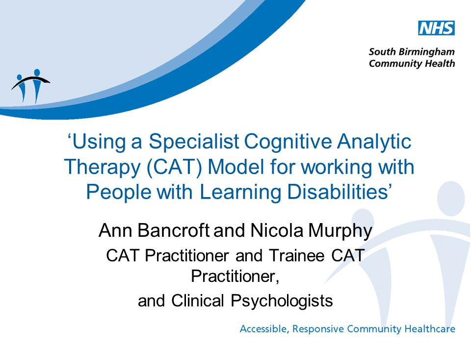 'Using a Specialist Cognitive Analytic Therapy (CAT) Model for working with People with Learning Disabilities' Ann Bancroft and Nicola Murphy CAT Prac
