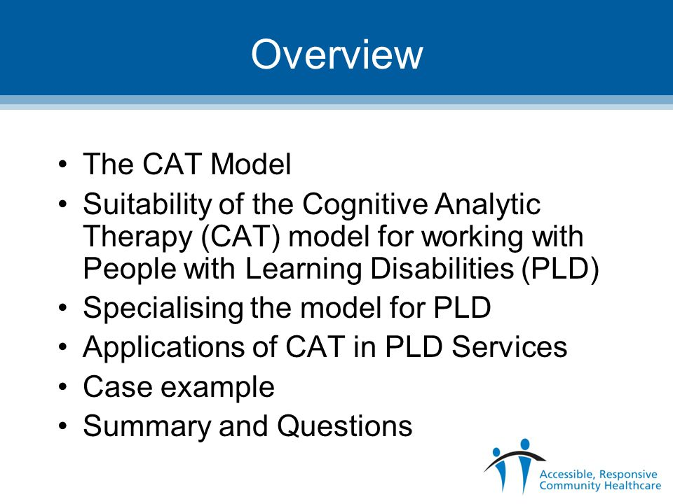 Overview The CAT Model Suitability of the Cognitive Analytic Therapy (CAT) model for working with People with Learning Disabilities (PLD) Specialising