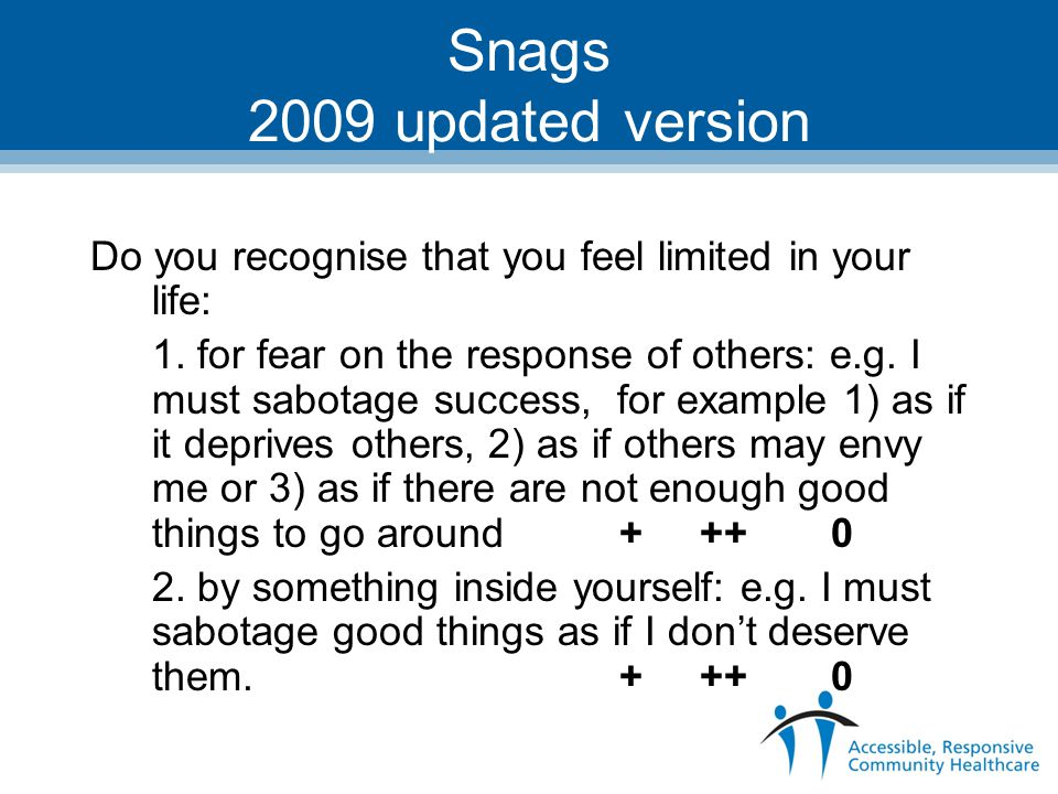 Snags 2009 updated version Do you recognise that you feel limited in your life: 1. for fear on the response of others: e.g. I must sabotage success, f
