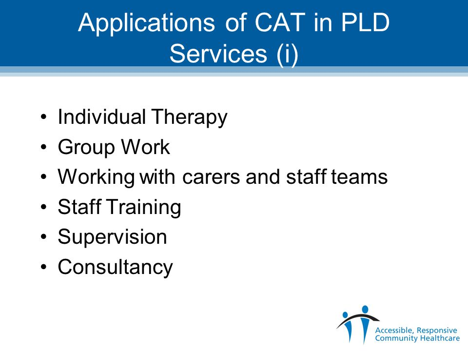 Applications of CAT in PLD Services (i) Individual Therapy Group Work Working with carers and staff teams Staff Training Supervision Consultancy