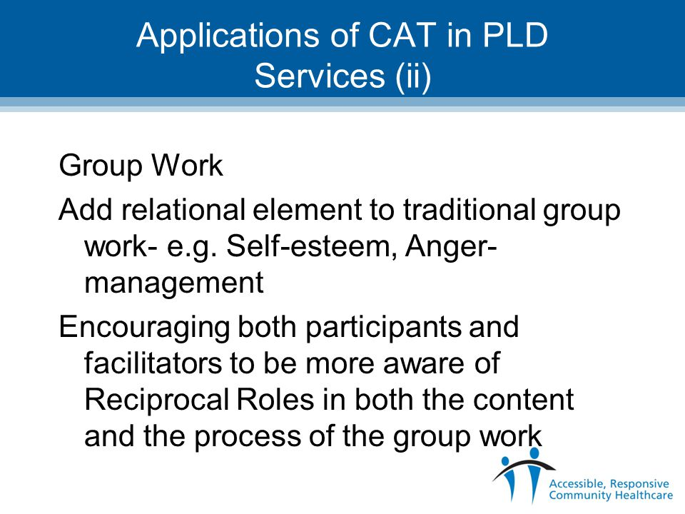 Applications of CAT in PLD Services (ii) Group Work Add relational element to traditional group work- e.g. Self-esteem, Anger- management Encouraging