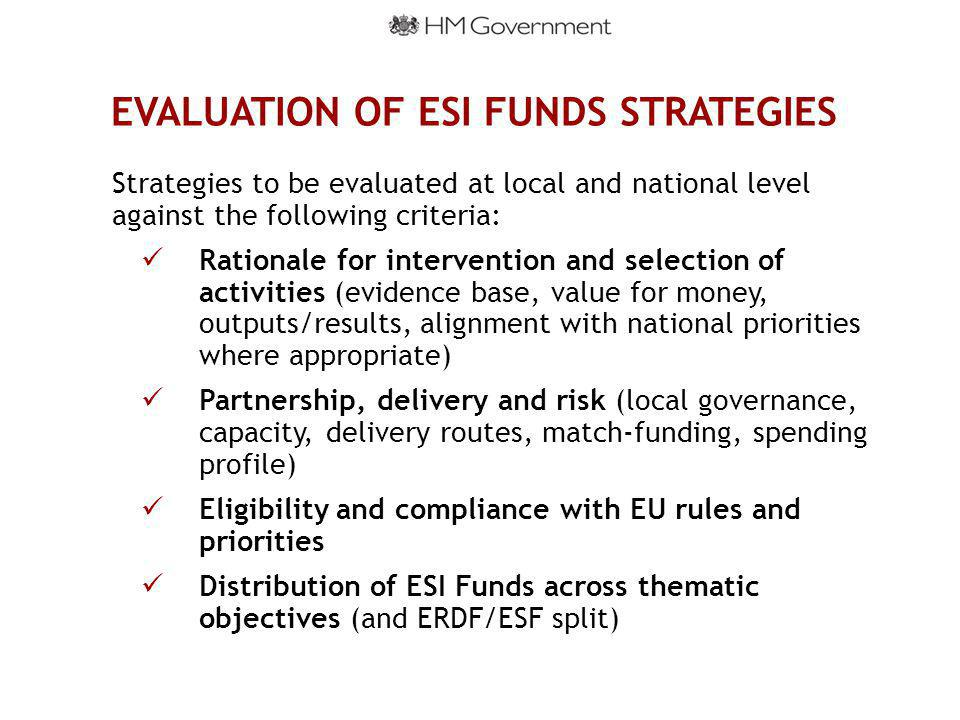 EVALUATION OF ESI FUNDS STRATEGIES Strategies to be evaluated at local and national level against the following criteria: Rationale for intervention and selection of activities (evidence base, value for money, outputs/results, alignment with national priorities where appropriate) Partnership, delivery and risk (local governance, capacity, delivery routes, match-funding, spending profile) Eligibility and compliance with EU rules and priorities Distribution of ESI Funds across thematic objectives (and ERDF/ESF split)