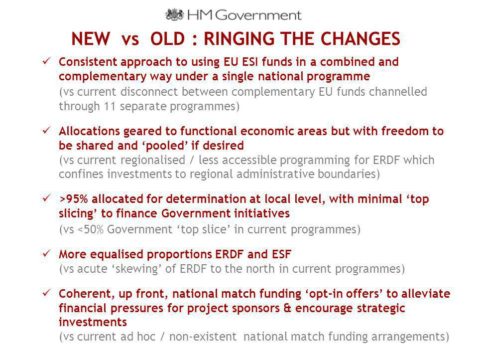 NEW vs OLD : RINGING THE CHANGES Consistent approach to using EU ESI funds in a combined and complementary way under a single national programme (vs current disconnect between complementary EU funds channelled through 11 separate programmes) Allocations geared to functional economic areas but with freedom to be shared and 'pooled' if desired (vs current regionalised / less accessible programming for ERDF which confines investments to regional administrative boundaries) >95% allocated for determination at local level, with minimal 'top slicing' to finance Government initiatives (vs <50% Government 'top slice' in current programmes) More equalised proportions ERDF and ESF (vs acute 'skewing' of ERDF to the north in current programmes) Coherent, up front, national match funding 'opt-in offers' to alleviate financial pressures for project sponsors & encourage strategic investments (vs current ad hoc / non-existent national match funding arrangements)