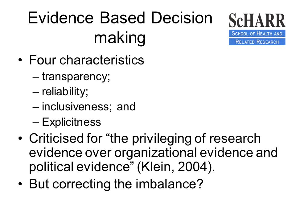 Evidence Based Decision making Four characteristics –transparency; –reliability; –inclusiveness; and –Explicitness Criticised for the privileging of research evidence over organizational evidence and political evidence (Klein, 2004).
