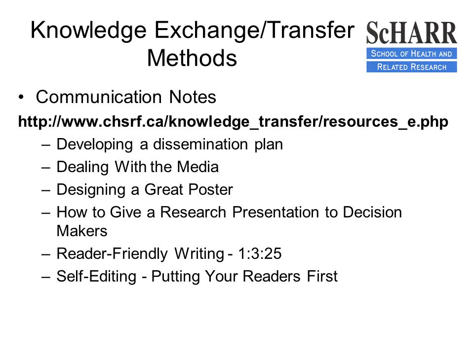 Knowledge Exchange/Transfer Methods Communication Notes http://www.chsrf.ca/knowledge_transfer/resources_e.php –Developing a dissemination plan –Dealing With the Media –Designing a Great Poster –How to Give a Research Presentation to Decision Makers –Reader-Friendly Writing - 1:3:25 –Self-Editing - Putting Your Readers First