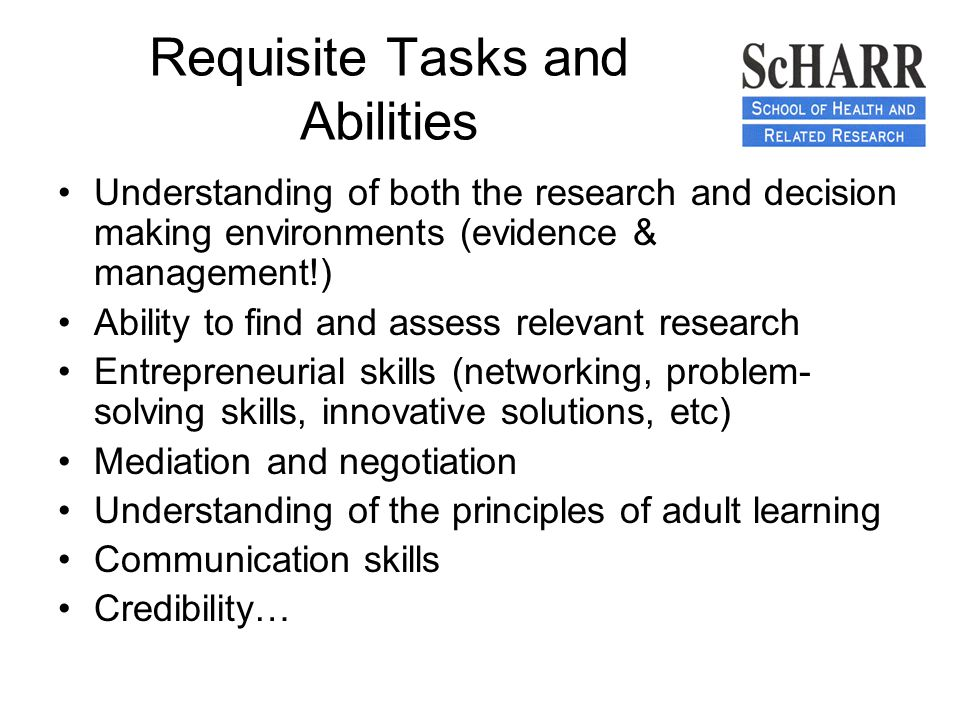 Requisite Tasks and Abilities Understanding of both the research and decision making environments (evidence & management!) Ability to find and assess relevant research Entrepreneurial skills (networking, problem- solving skills, innovative solutions, etc) Mediation and negotiation Understanding of the principles of adult learning Communication skills Credibility…