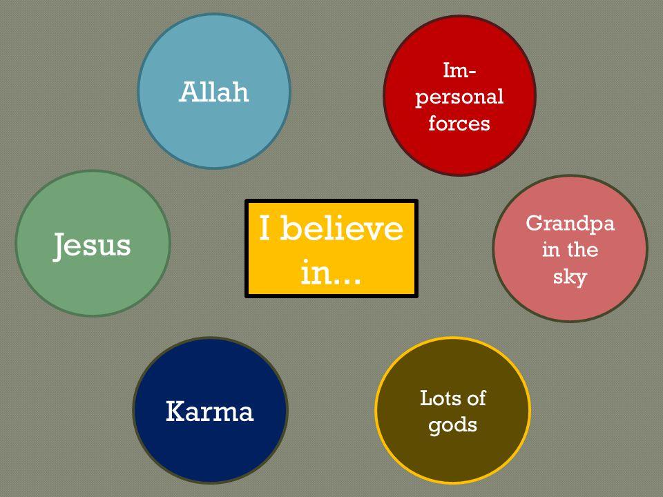Jesus Im- personal forces I believe in... Allah Grandpa in the sky Lots of gods Karma