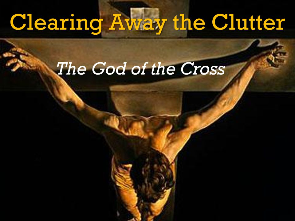 Clearing Away the Clutter The God of the Cross