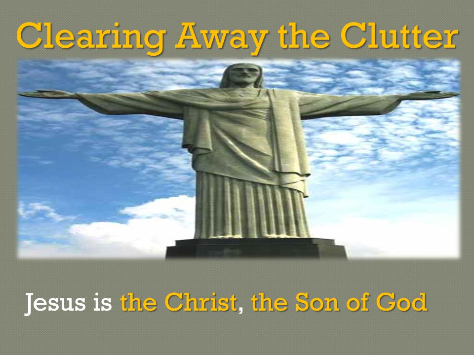 Clearing Away the Clutter the Christthe Son of God Jesus is the Christ, the Son of God