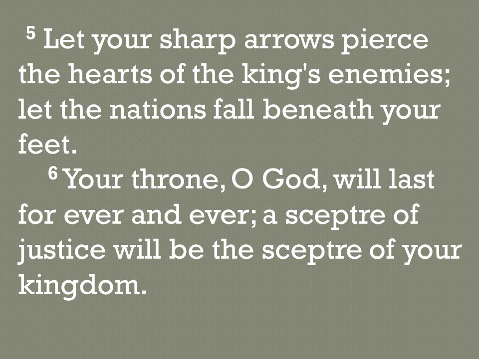 5 Let your sharp arrows pierce the hearts of the king s enemies; let the nations fall beneath your feet.