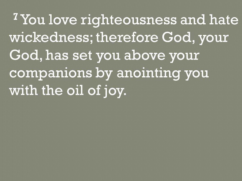 7 You love righteousness and hate wickedness; therefore God, your God, has set you above your companions by anointing you with the oil of joy.